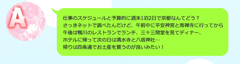 仕事のスケジュールと予算的に週末1泊2日で京都なんてどう?さっきネットで調べたんだけど、午前中に平安神宮と南禅寺に行ってから午後は鴨川のレストランでランチ、三十三間堂を見てディナー、ホテルに帰って次の日は清水寺と八坂神社…帰りは四条通でお土産を買うのが良いみたい!