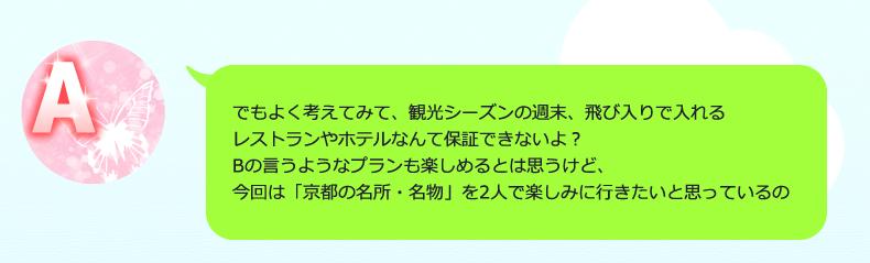 でもよく考えてみて、観光シーズンの週末、飛び入りで入れるレストランやホテルなんて保証できないよ?Bの言うようなプランも楽しめるとは思うけど、今回は「京都の名所・名物」を2人で楽しみに行きたいと思っているの